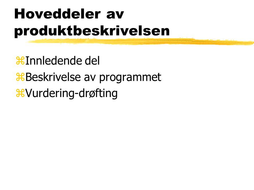 Hoveddeler av produktbeskrivelsen zInnledende del zBeskrivelse av programmet zVurdering-drøfting