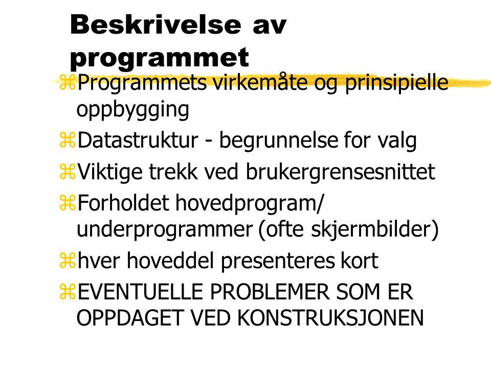 Beskrivelse av programmet zProgrammets virkemåte og prinsipielle oppbygging zDatastruktur - begrunnelse for valg zViktige trekk ved brukergrensesnitte