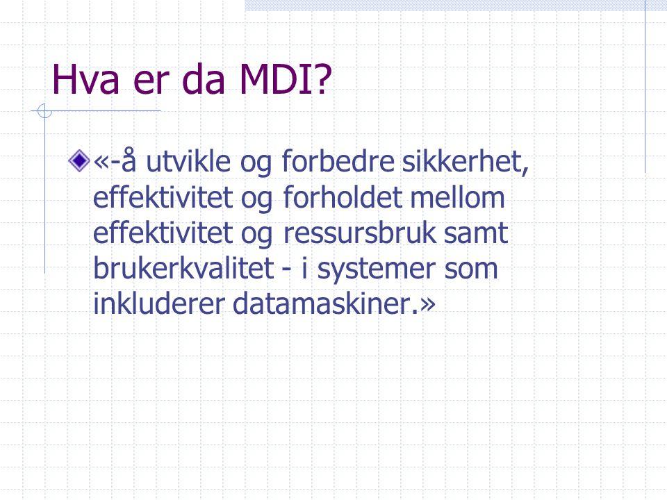 Hva er da MDI? «-å utvikle og forbedre sikkerhet, effektivitet og forholdet mellom effektivitet og ressursbruk samt brukerkvalitet - i systemer som in