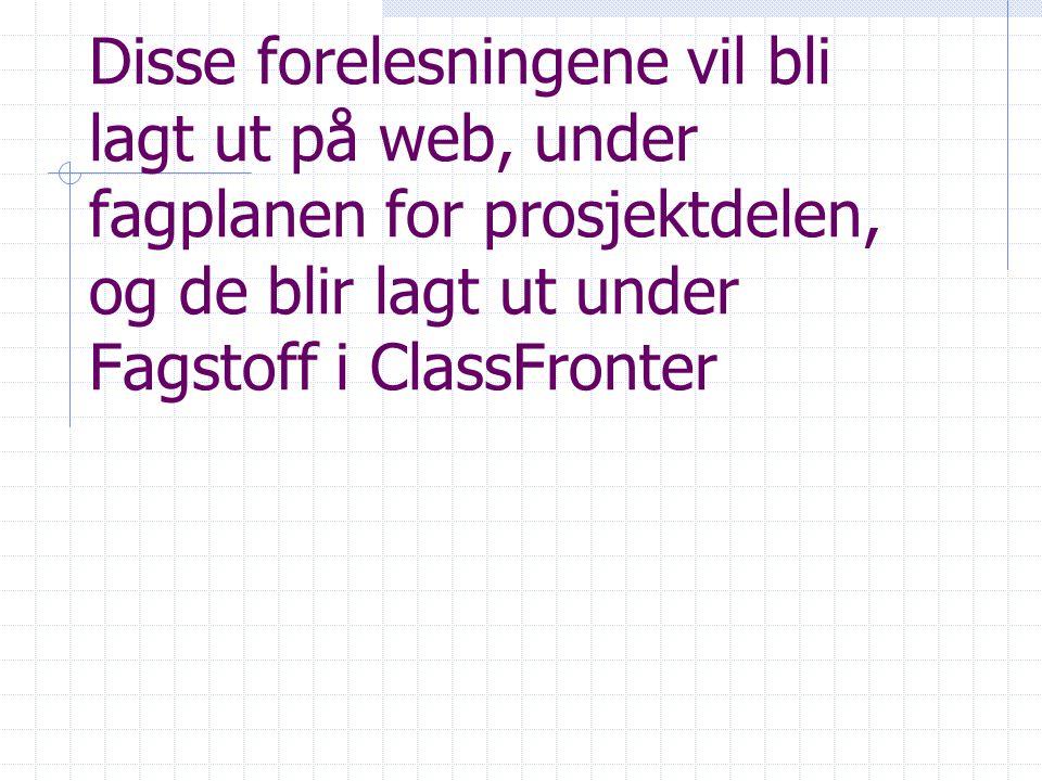 Disse forelesningene vil bli lagt ut på web, under fagplanen for prosjektdelen, og de blir lagt ut under Fagstoff i ClassFronter