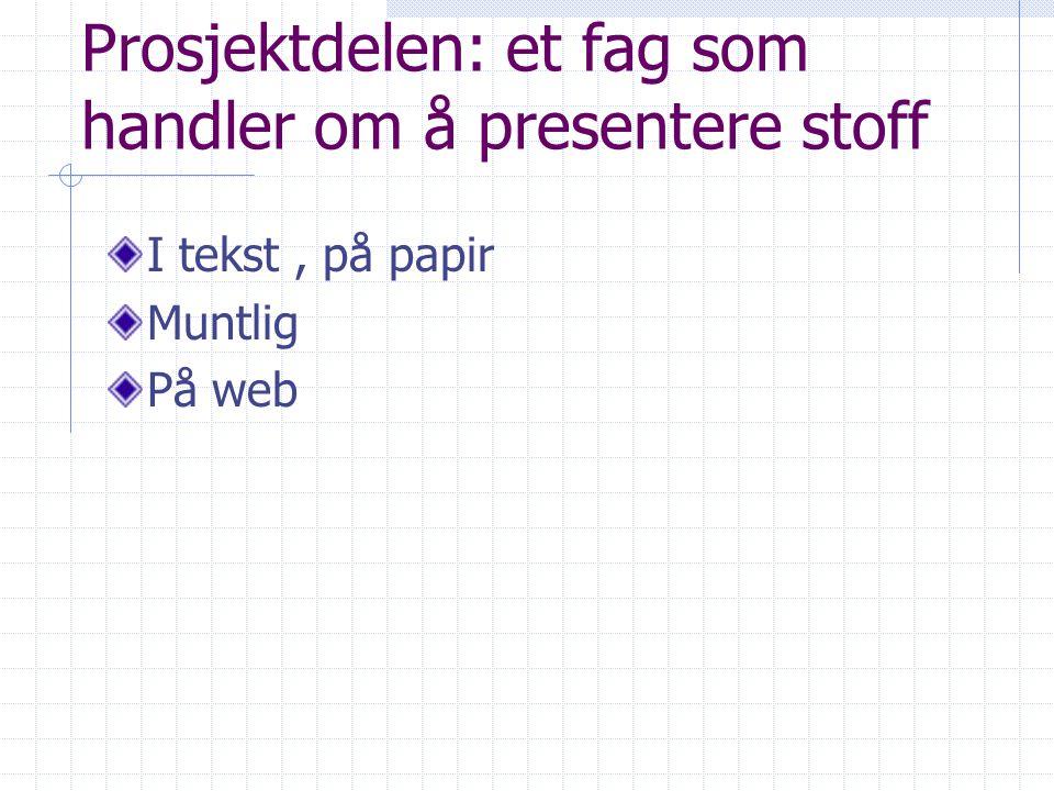Prosjektdelen: et fag som handler om å presentere stoff I tekst, på papir Muntlig På web