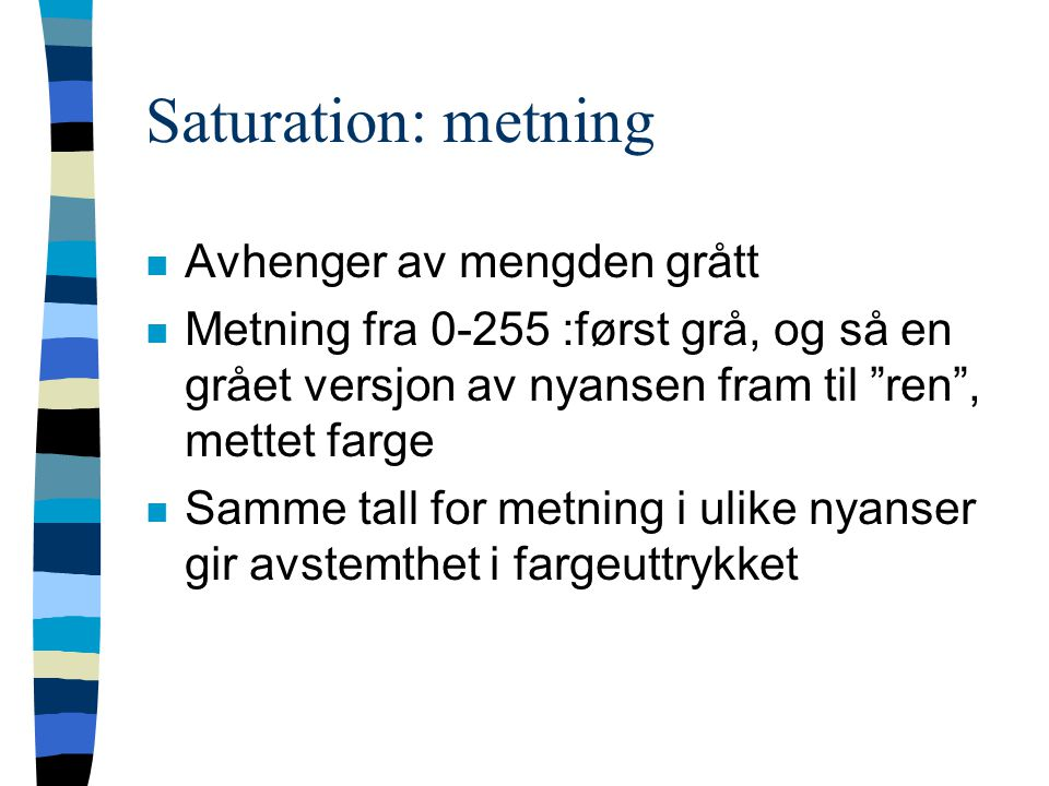 Saturation: metning n Avhenger av mengden grått n Metning fra 0-255 :først grå, og så en grået versjon av nyansen fram til ren , mettet farge n Samme tall for metning i ulike nyanser gir avstemthet i fargeuttrykket