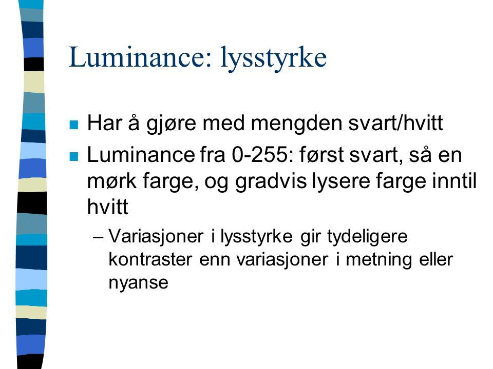 Luminance: lysstyrke n Har å gjøre med mengden svart/hvitt n Luminance fra 0-255: først svart, så en mørk farge, og gradvis lysere farge inntil hvitt