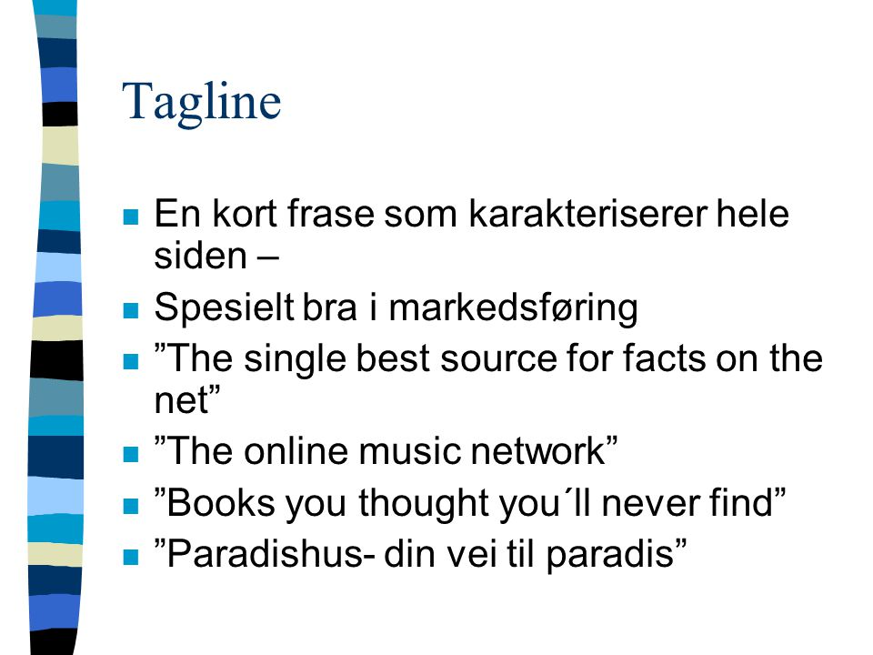 Tagline n En kort frase som karakteriserer hele siden – n Spesielt bra i markedsføring n The single best source for facts on the net n The online music network n Books you thought you´ll never find n Paradishus- din vei til paradis