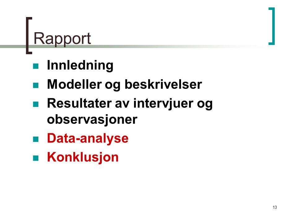 13 Rapport Innledning Modeller og beskrivelser Resultater av intervjuer og observasjoner Data-analyse Konklusjon