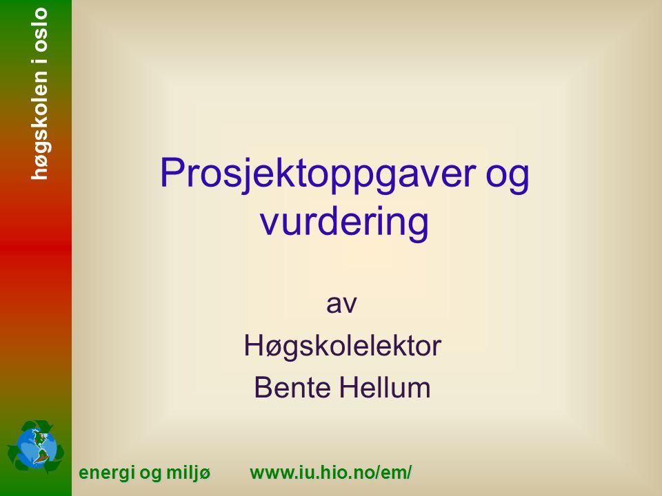 energi og miljø www.iu.hio.no/em/ høgskolen i oslo Prosjektoppgaver og vurdering av Høgskolelektor Bente Hellum