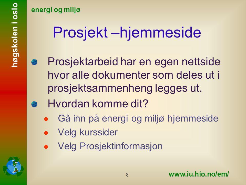 høgskolen i oslo energi og miljø www.iu.hio.no/em/ 8 Prosjekt –hjemmeside Prosjektarbeid har en egen nettside hvor alle dokumenter som deles ut i prosjektsammenheng legges ut.