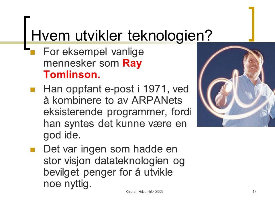 Kirsten Ribu HiO 200817 Hvem utvikler teknologien? For eksempel vanlige mennesker som Ray Tomlinson. Han oppfant e-post i 1971, ved å kombinere to av