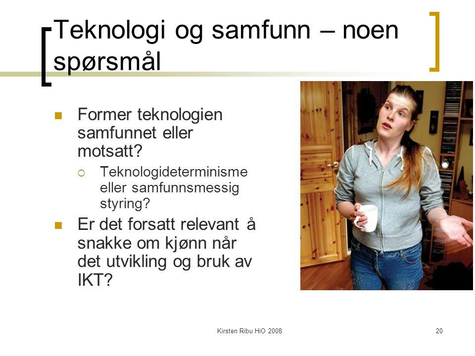 Kirsten Ribu HiO 200820 Teknologi og samfunn – noen spørsmål Former teknologien samfunnet eller motsatt?  Teknologideterminisme eller samfunnsmessig