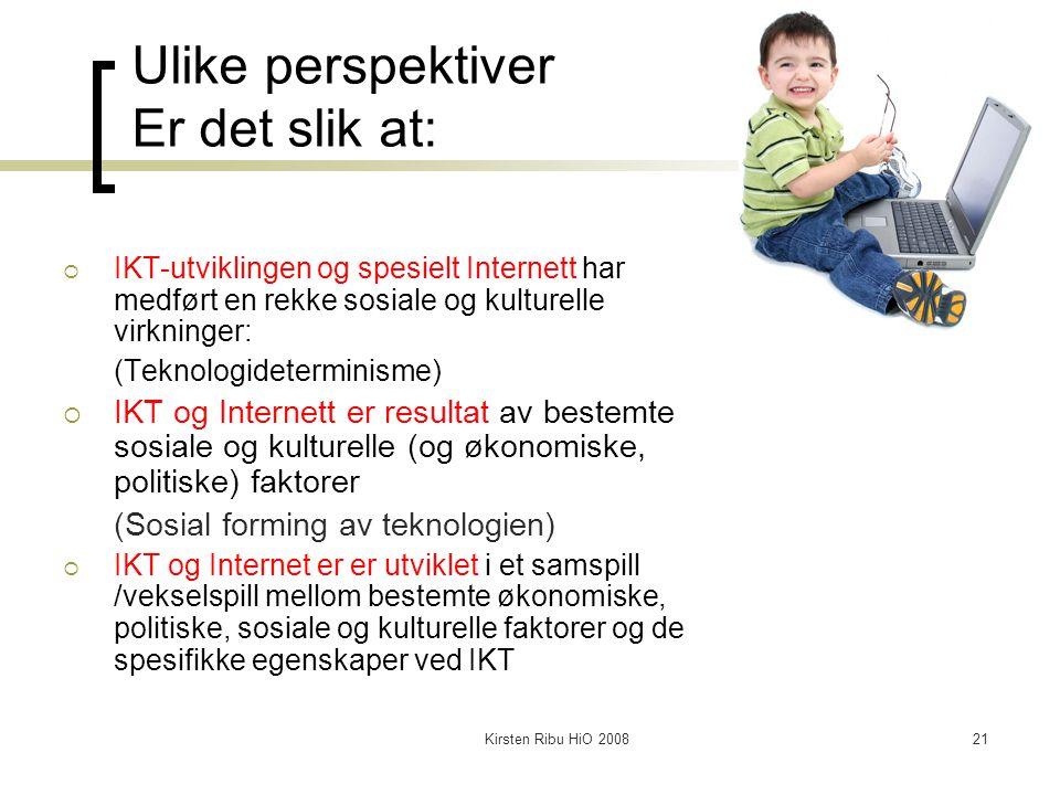 Kirsten Ribu HiO 200821 Ulike perspektiver Er det slik at:  IKT-utviklingen og spesielt Internett har medført en rekke sosiale og kulturelle virkning