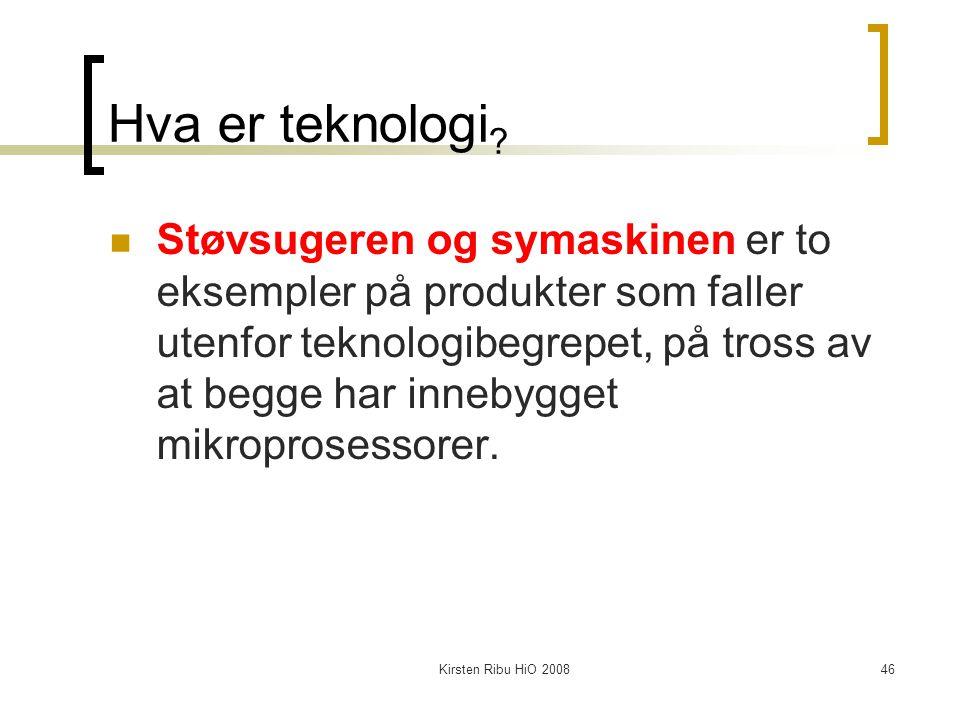 Kirsten Ribu HiO 200846 Hva er teknologi ? Støvsugeren og symaskinen er to eksempler på produkter som faller utenfor teknologibegrepet, på tross av at