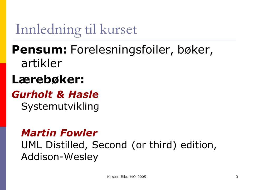 Kirsten Ribu HiO 20053 Innledning til kurset Pensum: Forelesningsfoiler, bøker, artikler Lærebøker: Gurholt & Hasle Systemutvikling Martin Fowler UML Distilled, Second (or third) edition, Addison-Wesley