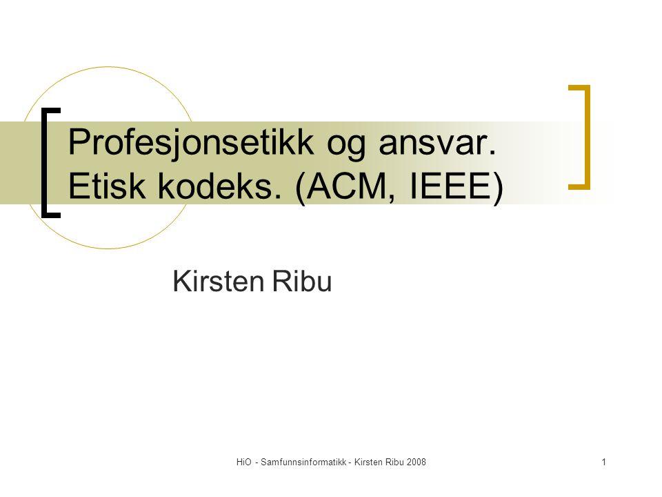 HiO - Samfunnsinformatikk - Kirsten Ribu 20081 Profesjonsetikk og ansvar. Etisk kodeks. (ACM, IEEE) Kirsten Ribu