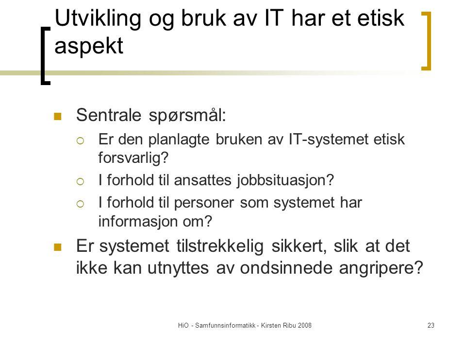 HiO - Samfunnsinformatikk - Kirsten Ribu 200823 Utvikling og bruk av IT har et etisk aspekt Sentrale spørsmål:  Er den planlagte bruken av IT-systeme
