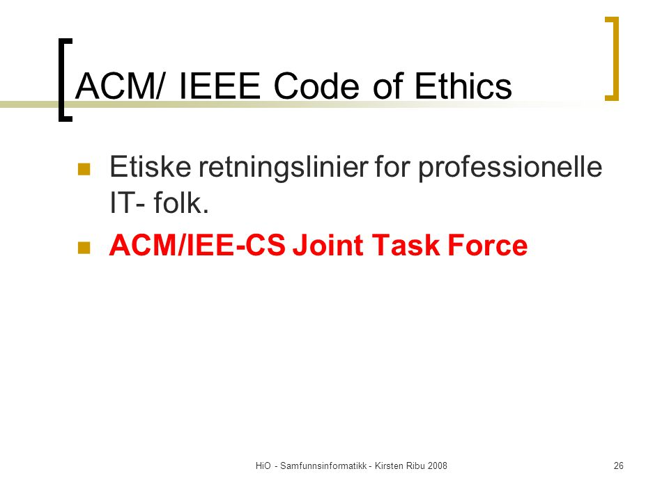 HiO - Samfunnsinformatikk - Kirsten Ribu 200826 ACM/ IEEE Code of Ethics Etiske retningslinier for professionelle IT- folk.