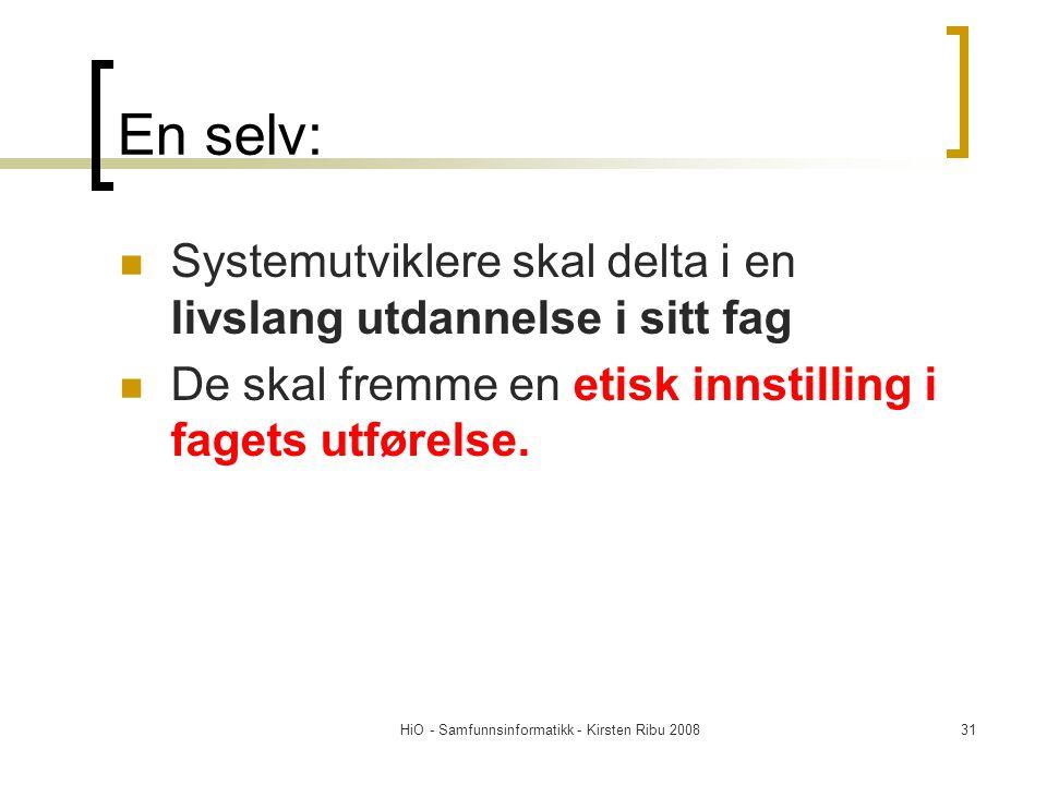 HiO - Samfunnsinformatikk - Kirsten Ribu 200831 En selv: Systemutviklere skal delta i en livslang utdannelse i sitt fag De skal fremme en etisk innsti