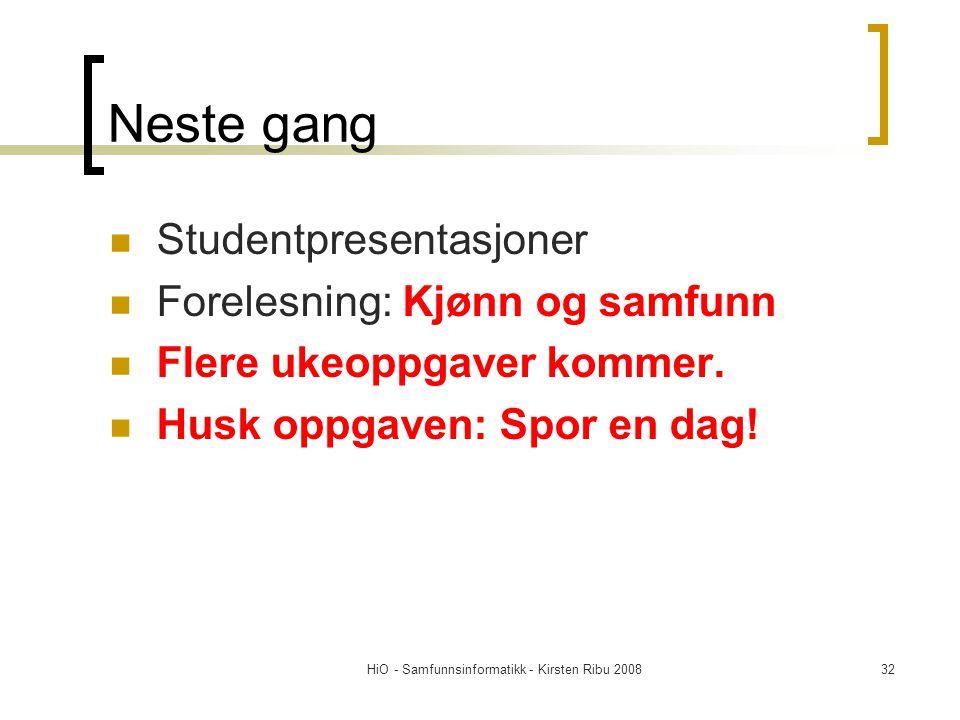 HiO - Samfunnsinformatikk - Kirsten Ribu 200832 Neste gang Studentpresentasjoner Forelesning: Kjønn og samfunn Flere ukeoppgaver kommer. Husk oppgaven
