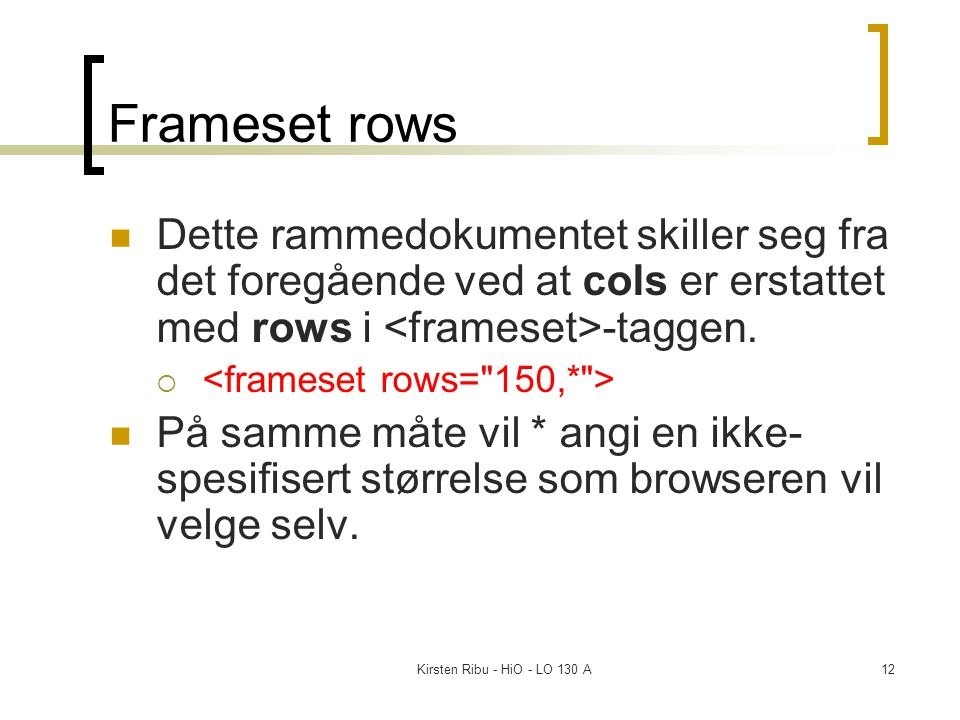 Kirsten Ribu - HiO - LO 130 A12 Frameset rows Dette rammedokumentet skiller seg fra det foregående ved at cols er erstattet med rows i -taggen.