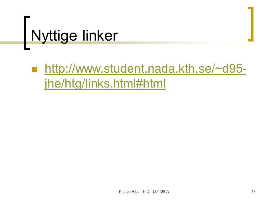 Kirsten Ribu - HiO - LO 130 A17 Nyttige linker http://www.student.nada.kth.se/~d95- jhe/htg/links.html#html http://www.student.nada.kth.se/~d95- jhe/htg/links.html#html