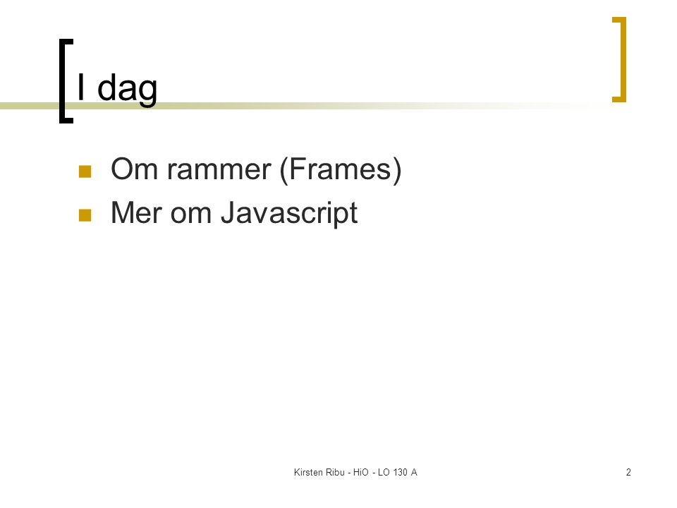 Kirsten Ribu - HiO - LO 130 A2 I dag Om rammer (Frames) Mer om Javascript