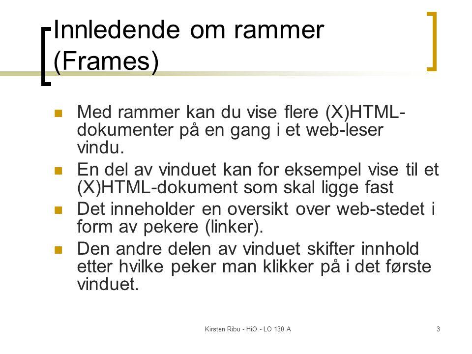 Kirsten Ribu - HiO - LO 130 A3 Innledende om rammer (Frames) Med rammer kan du vise flere (X)HTML- dokumenter på en gang i et web-leser vindu.