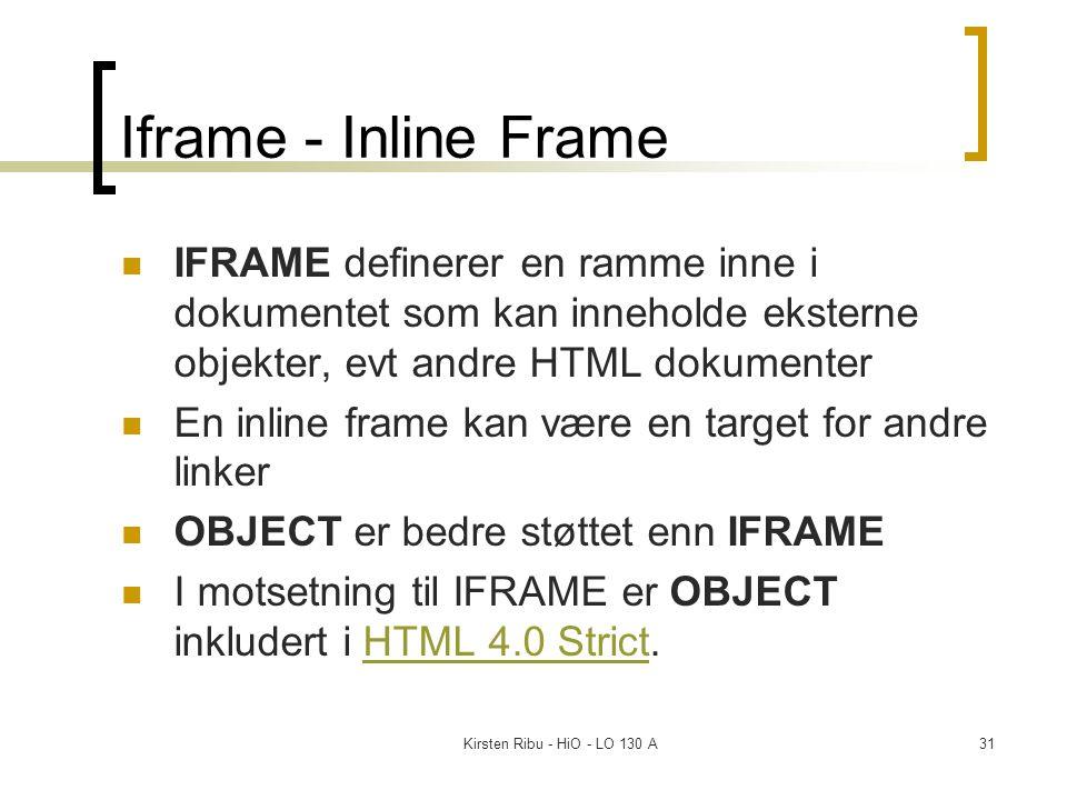 Kirsten Ribu - HiO - LO 130 A31 Iframe - Inline Frame IFRAME definerer en ramme inne i dokumentet som kan inneholde eksterne objekter, evt andre HTML dokumenter En inline frame kan være en target for andre linker OBJECT er bedre støttet enn IFRAME I motsetning til IFRAME er OBJECT inkludert i HTML 4.0 Strict.HTML 4.0 Strict