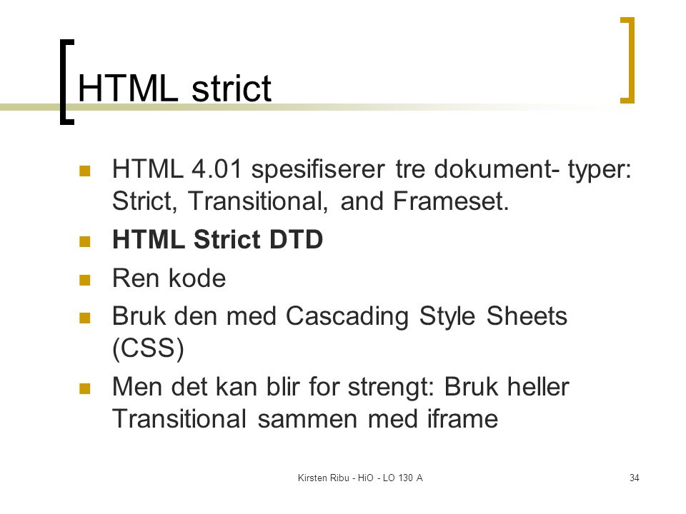 Kirsten Ribu - HiO - LO 130 A34 HTML strict HTML 4.01 spesifiserer tre dokument- typer: Strict, Transitional, and Frameset.