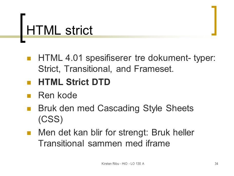 Kirsten Ribu - HiO - LO 130 A34 HTML strict HTML 4.01 spesifiserer tre dokument- typer: Strict, Transitional, and Frameset. HTML Strict DTD Ren kode B