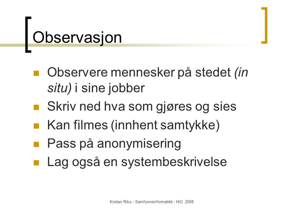 Kirsten Ribu - Samfunnsinformatikk - HiO 2008 Observasjon Observere mennesker på stedet (in situ) i sine jobber Skriv ned hva som gjøres og sies Kan filmes (innhent samtykke) Pass på anonymisering Lag også en systembeskrivelse