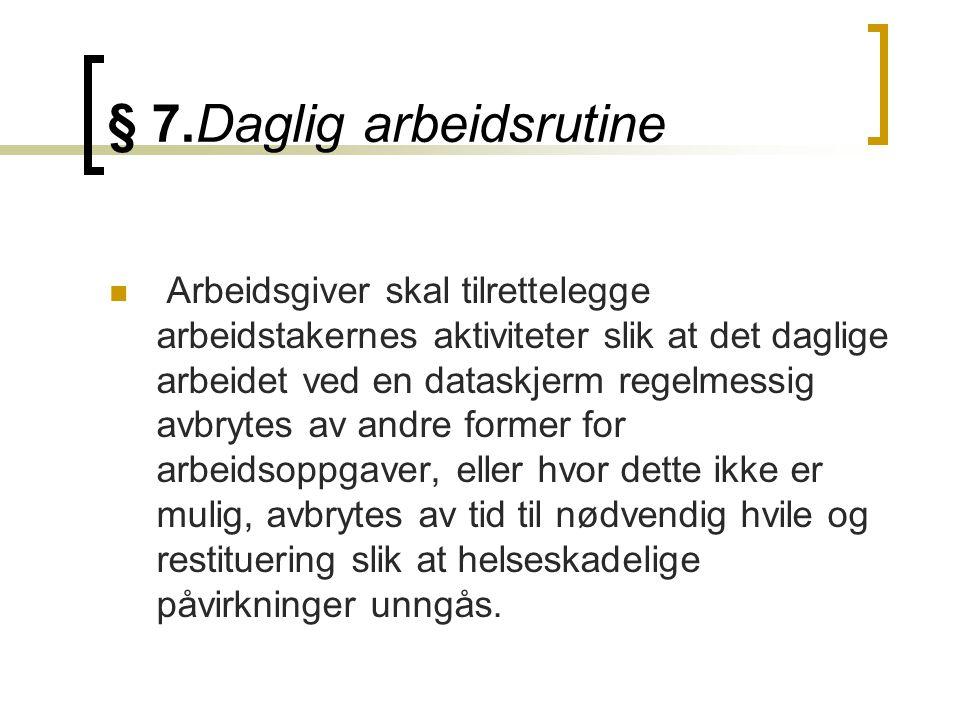 § 7.Daglig arbeidsrutine Arbeidsgiver skal tilrettelegge arbeidstakernes aktiviteter slik at det daglige arbeidet ved en dataskjerm regelmessig avbryt
