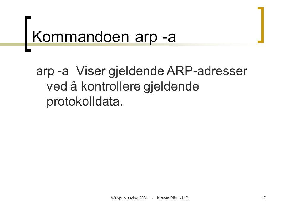 Webpublisering 2004 - Kirsten Ribu - HiO17 Kommandoen arp -a arp -a Viser gjeldende ARP-adresser ved å kontrollere gjeldende protokolldata.