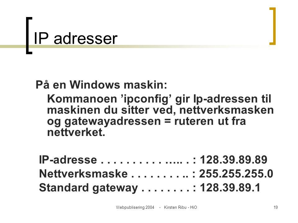 Webpublisering 2004 - Kirsten Ribu - HiO19 IP adresser På en Windows maskin: Kommanoen 'ipconfig' gir Ip-adressen til maskinen du sitter ved, nettverk