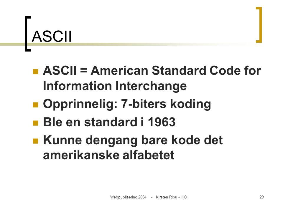 Webpublisering 2004 - Kirsten Ribu - HiO29 ASCII ASCII = American Standard Code for Information Interchange Opprinnelig: 7-biters koding Ble en standa