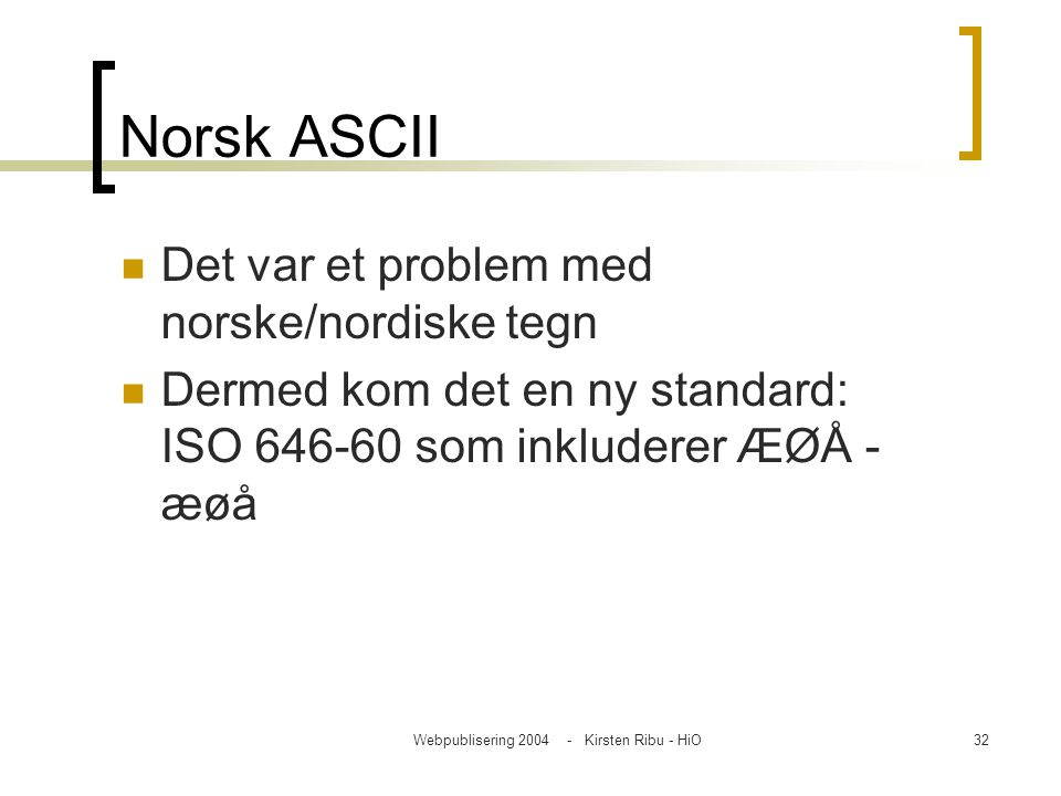 Webpublisering 2004 - Kirsten Ribu - HiO32 Norsk ASCII Det var et problem med norske/nordiske tegn Dermed kom det en ny standard: ISO 646-60 som inklu