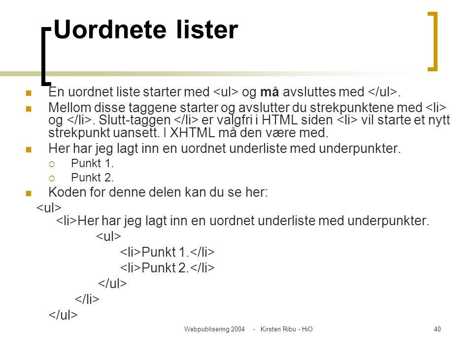 Webpublisering 2004 - Kirsten Ribu - HiO40 Uordnete lister En uordnet liste starter med og må avsluttes med. Mellom disse taggene starter og avslutter