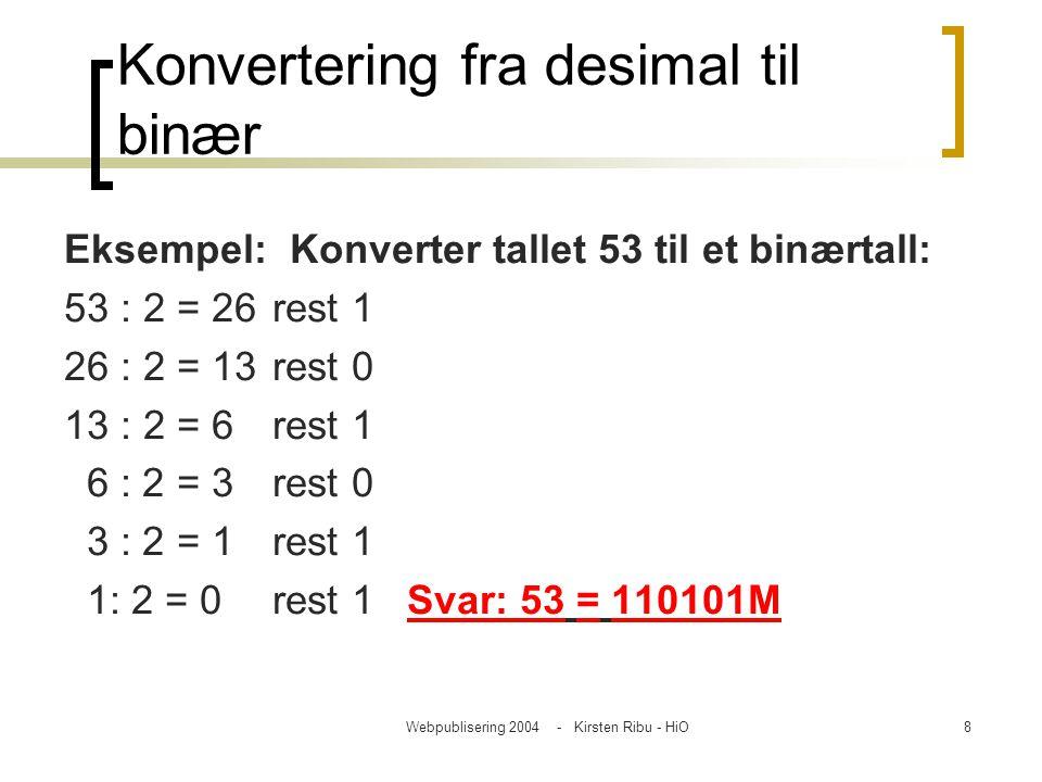 Webpublisering 2004 - Kirsten Ribu - HiO8 Konvertering fra desimal til binær Eksempel: Konverter tallet 53 til et binærtall: 53 : 2 = 26 rest 1 26 : 2
