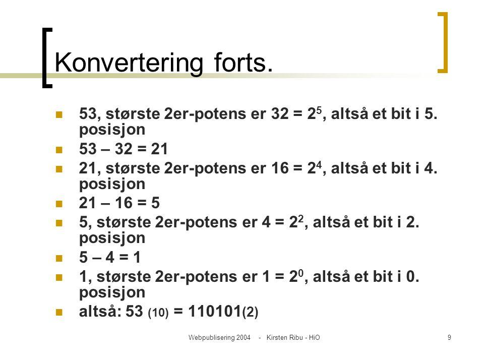 Webpublisering 2004 - Kirsten Ribu - HiO10 Konvertering fra binære til desimale tall 1 1 0 1 0 1 (1x2^5) + (1x2^4) + (0x2^3) +(1x2^2) + (0x2^1) +(1x2^0) 32 + 16 + 0 + 4 + 0 + 1 110101 (2) = 53 (10)