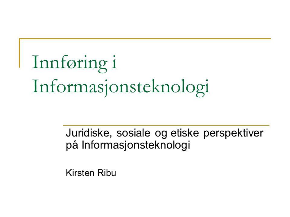 Innføring i Informasjonsteknologi Juridiske, sosiale og etiske perspektiver på Informasjonsteknologi Kirsten Ribu