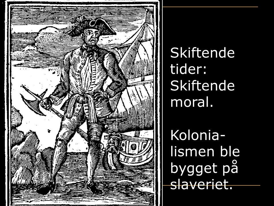 Kirsten Ribu HiO 2005 12 Skiftende tider: Skiftende moral. Kolonia- lismen ble bygget på slaveriet.
