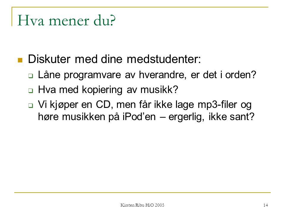 Kirsten Ribu HiO 2005 14 Hva mener du? Diskuter med dine medstudenter:  Låne programvare av hverandre, er det i orden?  Hva med kopiering av musikk?