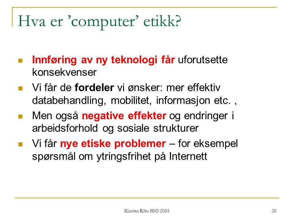 Kirsten Ribu HiO 2005 20 Hva er 'computer' etikk? Innføring av ny teknologi får uforutsette konsekvenser Vi får de fordeler vi ønsker: mer effektiv da