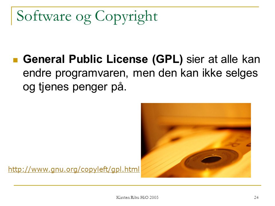 Kirsten Ribu HiO 2005 24 Software og Copyright General Public License (GPL) sier at alle kan endre programvaren, men den kan ikke selges og tjenes pen