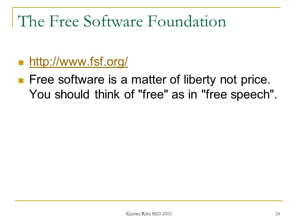 Kirsten Ribu HiO 2005 26 The Free Software Foundation http://www.fsf.org/ Free software is a matter of liberty not price. You should think of