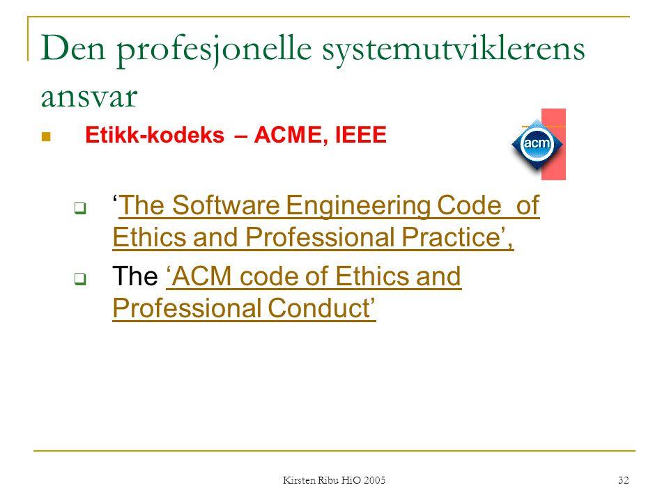 Kirsten Ribu HiO 2005 32 Den profesjonelle systemutviklerens ansvar Etikk-kodeks – ACME, IEEE  'The Software Engineering Code of Ethics and Professio