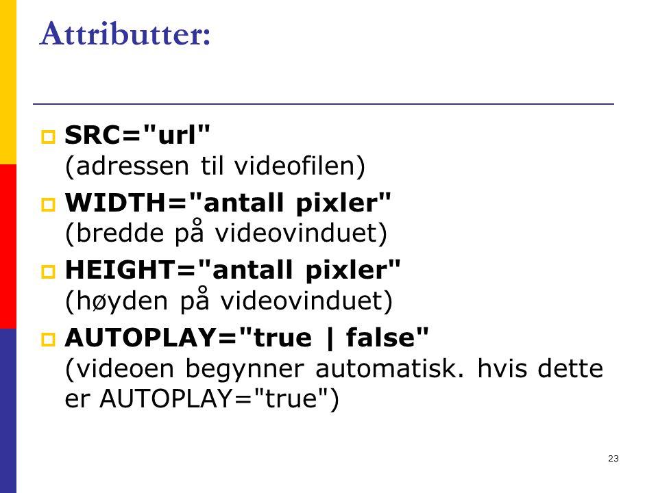23 Attributter:  SRC= url (adressen til videofilen)  WIDTH= antall pixler (bredde på videovinduet)  HEIGHT= antall pixler (høyden på videovinduet)  AUTOPLAY= true | false (videoen begynner automatisk.