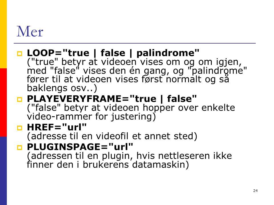 24 Mer  LOOP= true | false | palindrome ( true betyr at videoen vises om og om igjen, med false vises den én gang, og palindrome fører til at videoen vises først normalt og så baklengs osv..)  PLAYEVERYFRAME= true | false ( false betyr at videoen hopper over enkelte video-rammer for justering)  HREF= url (adresse til en videofil et annet sted)  PLUGINSPAGE= url (adressen til en plugin, hvis nettleseren ikke finner den i brukerens datamaskin)