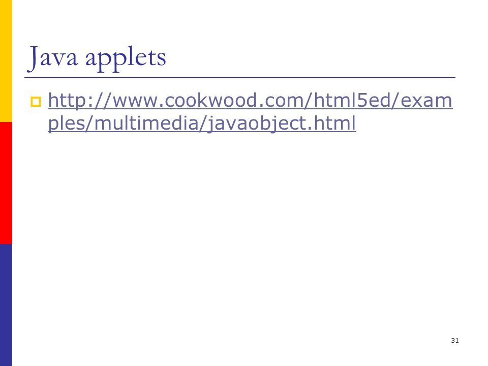 31 Java applets  http://www.cookwood.com/html5ed/exam ples/multimedia/javaobject.html http://www.cookwood.com/html5ed/exam ples/multimedia/javaobject.html