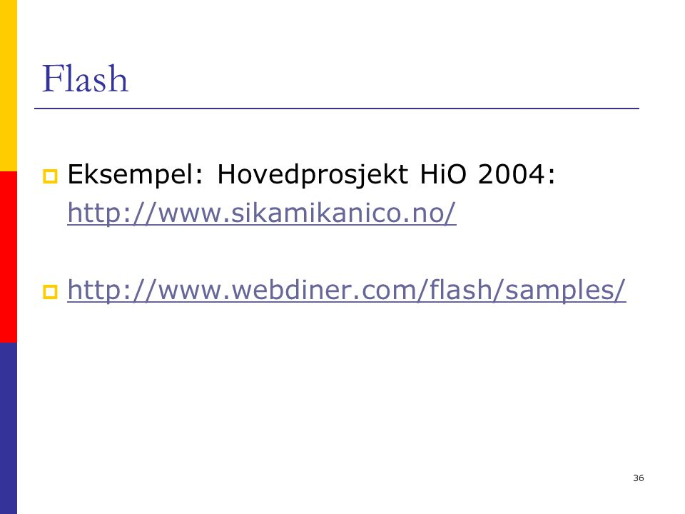 36 Flash  Eksempel: Hovedprosjekt HiO 2004: http://www.sikamikanico.no/  http://www.webdiner.com/flash/samples/ http://www.webdiner.com/flash/samples/