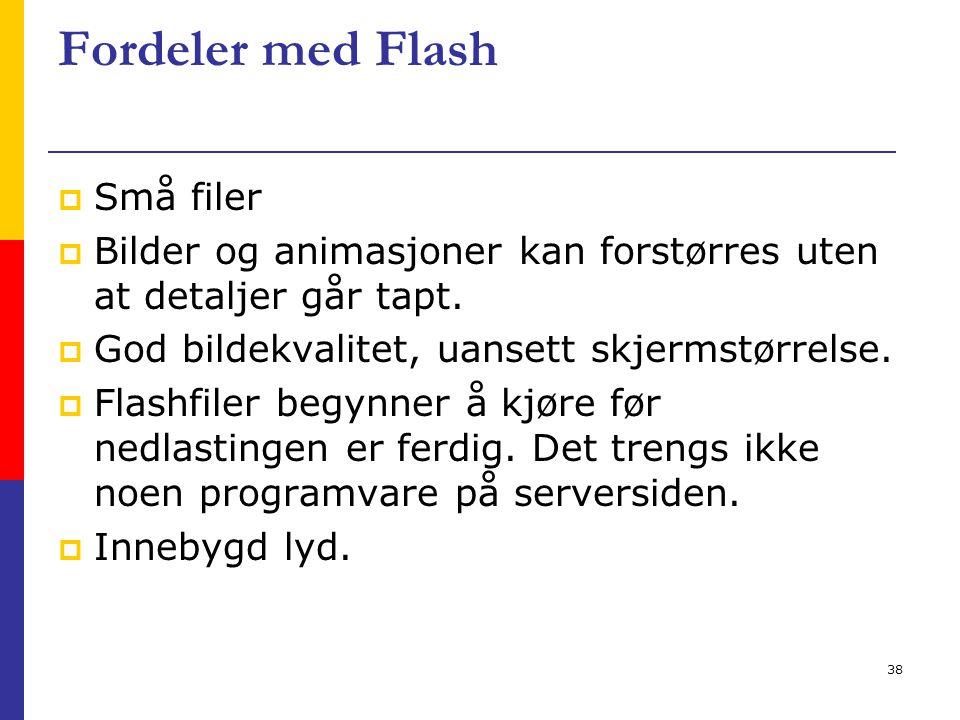38 Fordeler med Flash  Små filer  Bilder og animasjoner kan forstørres uten at detaljer går tapt.