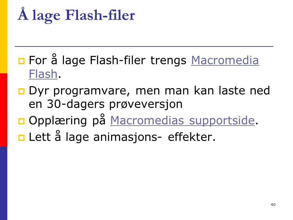 40 Å lage Flash-filer  For å lage Flash-filer trengs Macromedia Flash.Macromedia Flash  Dyr programvare, men man kan laste ned en 30-dagers prøveversjon  Opplæring på Macromedias supportside.Macromedias supportside  Lett å lage animasjons- effekter.